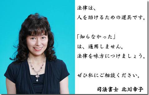 認定司法書士、北川幸子からのメッセージ 法律は、人を助けるための道具です。「知らなかった」は、通用しません。法律を味方につけましょう。ぜひ私にご相談ください。司法書士 北川幸子