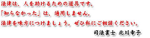 法律は、人を助けるための道具です。「知らなかった」は、通用しません。法律を味方につけましょう。ぜひ私にご相談ください。司法書士 北川幸子